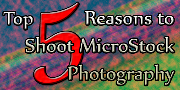 Top 5 Reasons to Shoot Microstock Photography